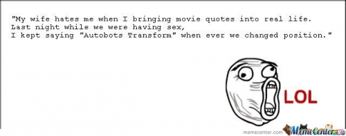 ;My wife hates me when I bringing movie quotes into real life.