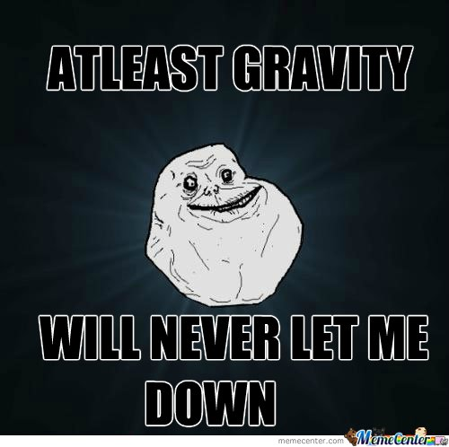 Atleast gravity will never let me down