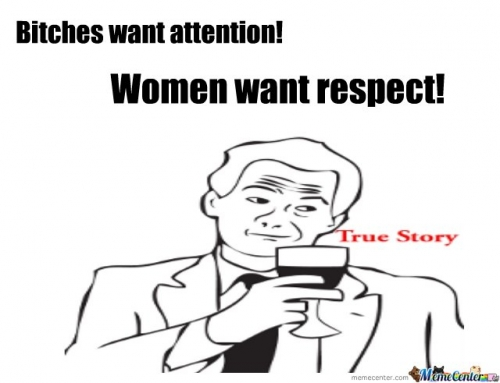 Bitches want attention, women want respect!