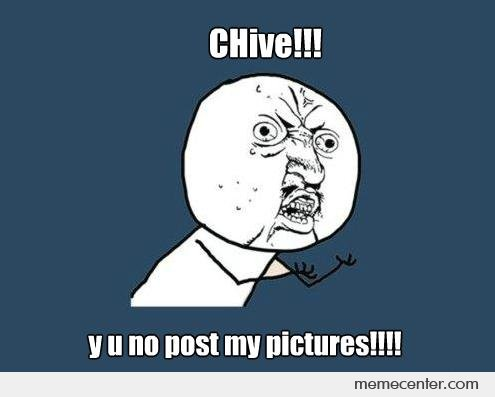 Chive y u no post my picture