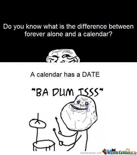 Do youy know what is the difference between forever alone and a calendar