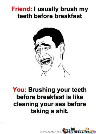 Friends: I usually brush my teeth before breakfast