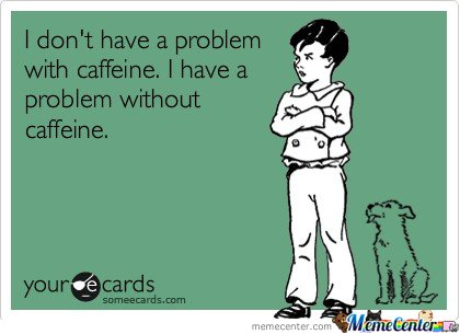 I don't have a problem with caffeine.