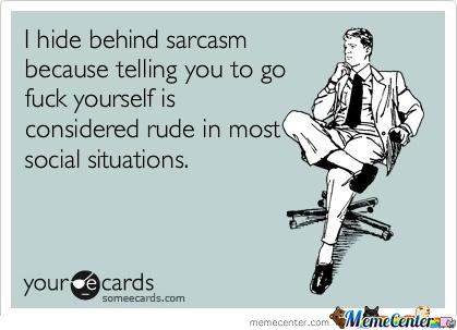 I hide behind sarcasm because..