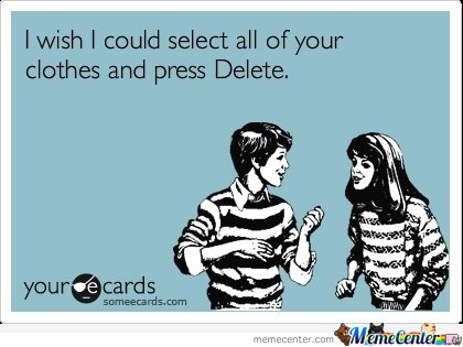 I wish I could select all of your clothes and press Delete