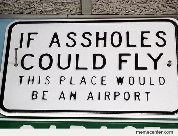 If Assholes Could Fly, This Place Would Be An Airport