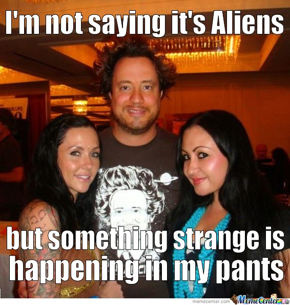 I'm Not Saying This Aliens. But Something Strange Is Happening In My Pants