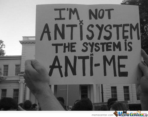 I'm not Anti-System, The System is Anti-Me