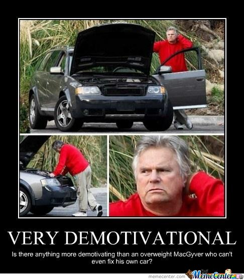 Is there anything more demotivating than an overweight MacGyver who cant even fix his own car