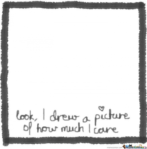 Look, i drew a picture of how much i care