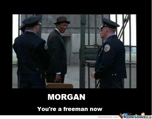 Morgan, You're a freeman now