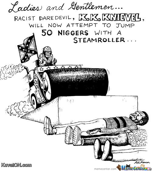Racist Daredevil K K Knievel will now attempt to jump 50 niggers with a steamroller