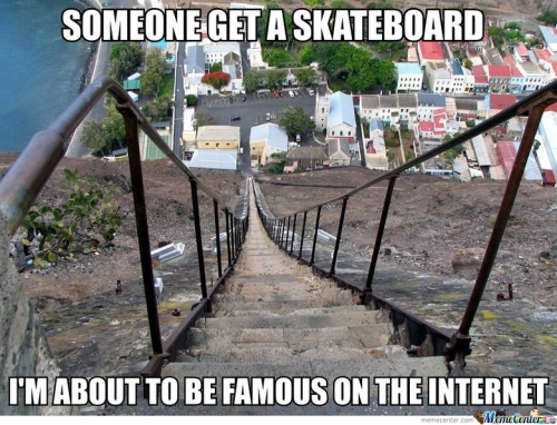Someone get a skateboard! I'm about to be famous on internet!