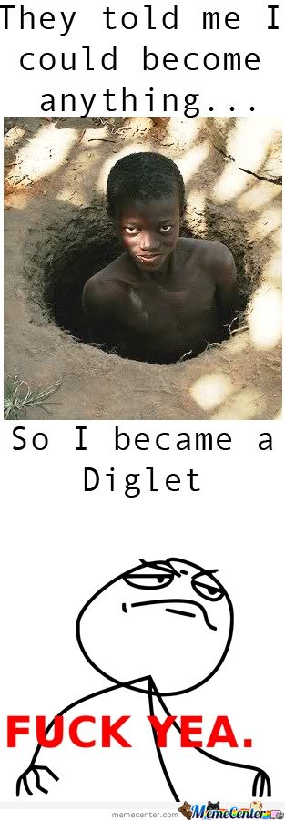 They told me I could be anything, So I became a diglett