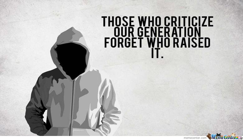 Those who criticize our generation..