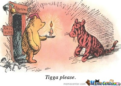 Tigga please.