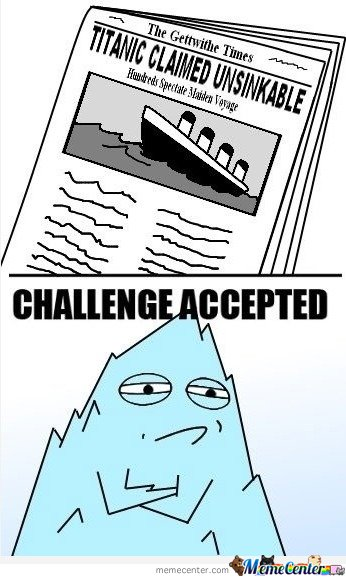 Titanic Claimed Unsinkable - Challenge Accepted
