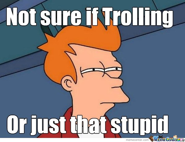 Trolling or really stupid? What's the diff?
