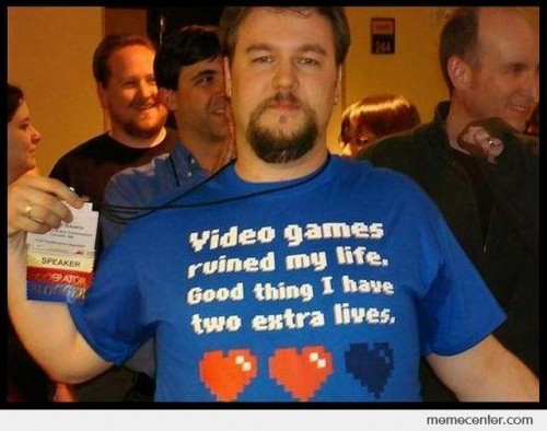 Video games ruined my life. Good thing I have two extra lives