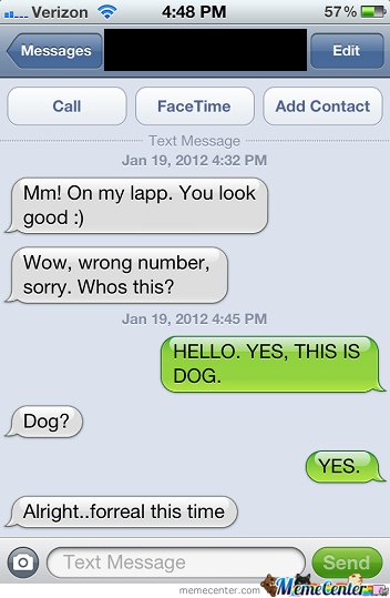 Wow, wrong number, sorry. Whos this? Hello yes, this is dog