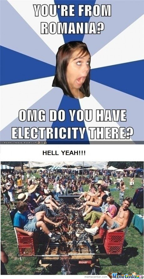 You are from Romania? Omg do you have electricity there?