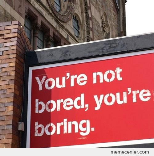 You are not bored, you are boring