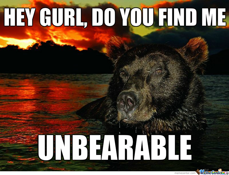 Also... Some Bears Just Want To Watch The World Burn