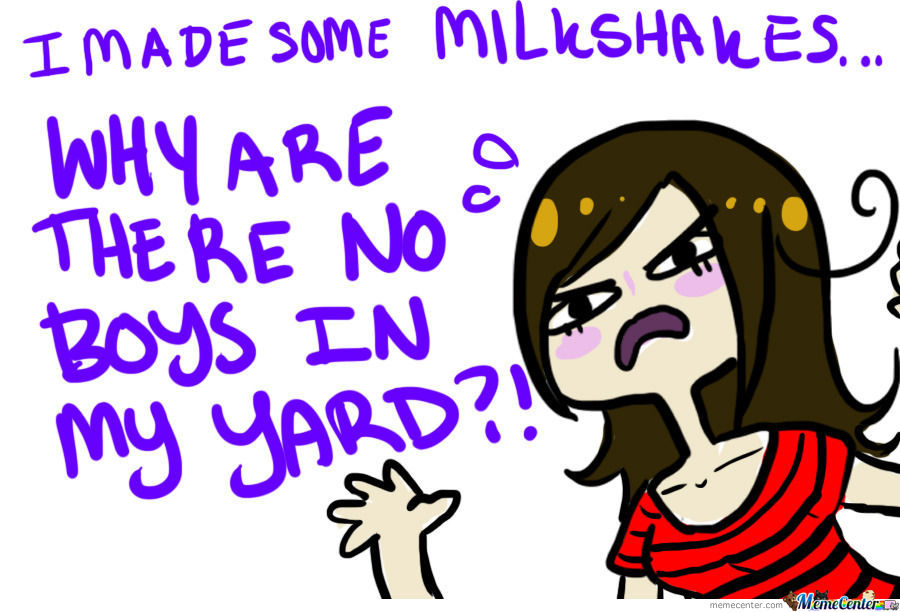 Apparently, My Milkshakes Don't Bring Any Boys To The Yard