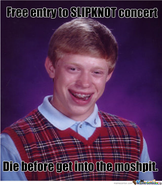 Bad Luck Brian To A Slipknot Concert