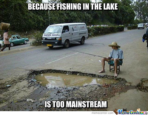 Because Fishing In The Lake Is Too Mainstream