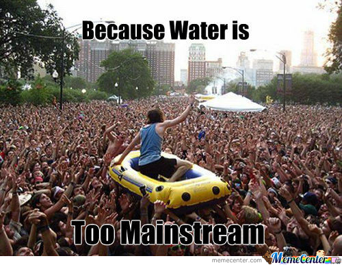 Because Water Is Too Mainstream