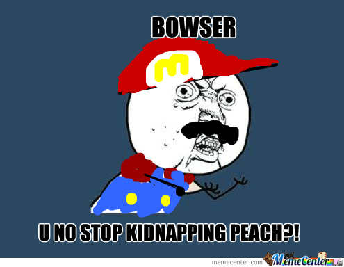Bowser U No Stop Kidnapping Peach!?