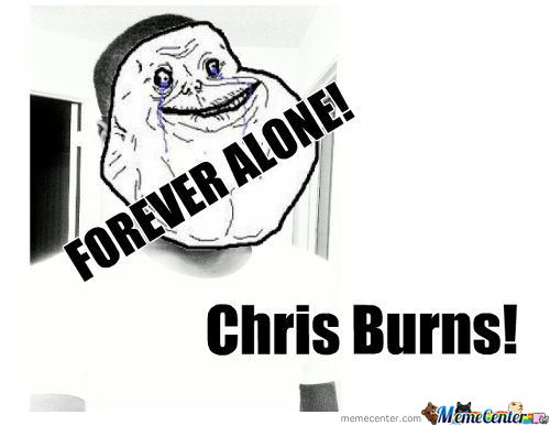 Chris Burns Forever Alone!