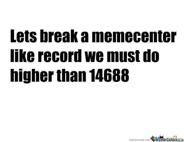 Come On Lets Break A Meme Center Record!