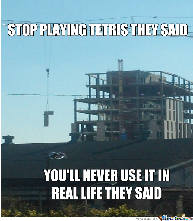 Construction Work Is Just Tetris For Adults.