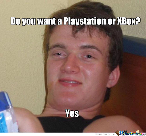 Do You Want A Playstation Or Xbox? Yes.