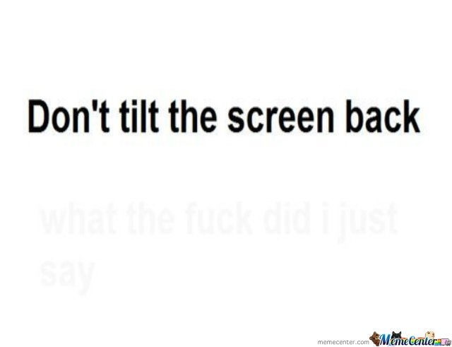 don�t tilt the screen back ...