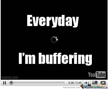 everyday i'm buffering