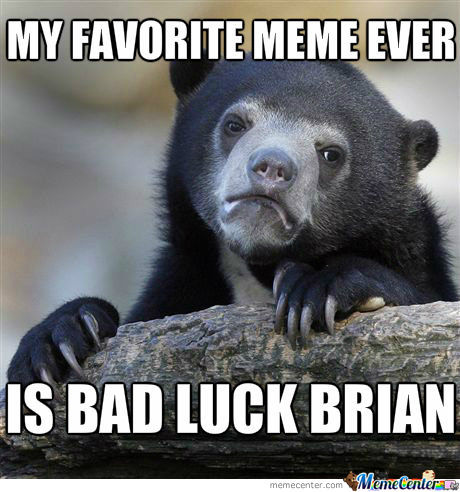 Everyone Has To Love Bad Luck Brian