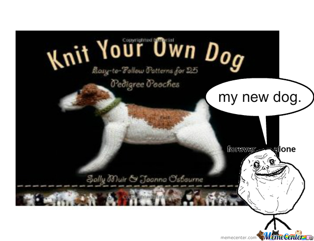 Knitting Birthday Meme : Forever alone knit your own dog by luv laff meme center
