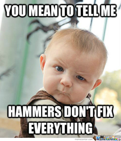 Hammers Don't Fix Everything
