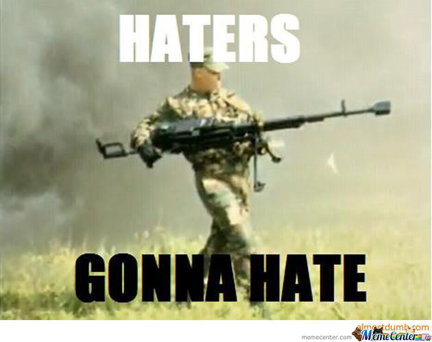 Haters...gonna...hate!!!