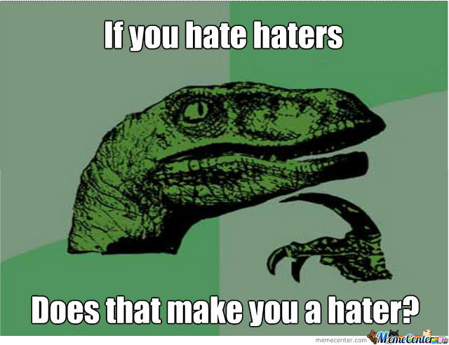 Haters That Hate Haters Hate Themselves Cause Haters Hate And You Hate Haters..