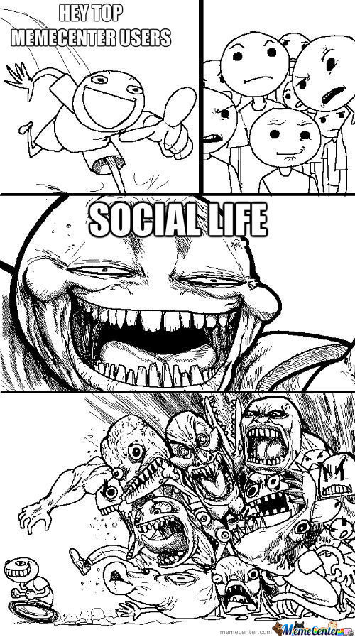 Hey, Memecenter's Top Users... Social Life!