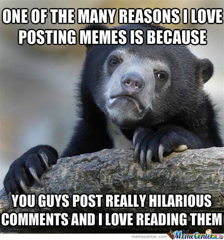 I Always Make Sure To Read All The Comments In My Memes, You Guys Are Just Plain Awesome