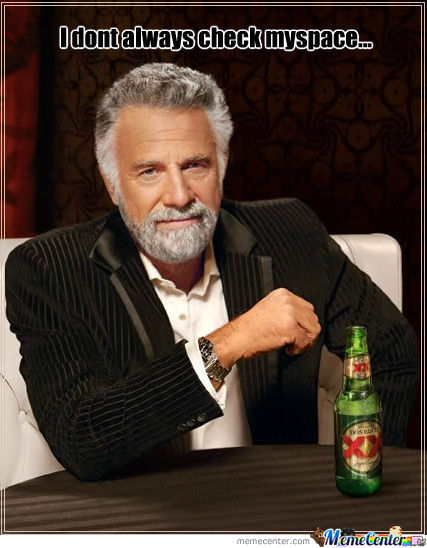 I Dont Always Check Myspace...