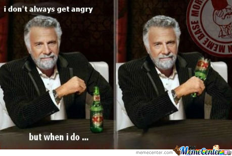 I Don't Always Get Angry....