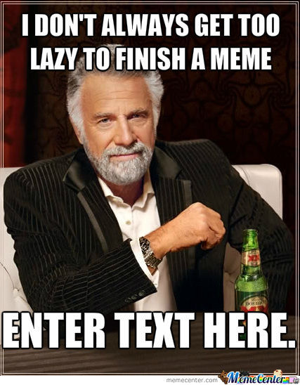 I Don't Always Get Too Lazy To Finish A Meme