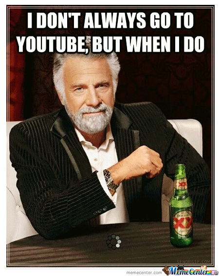 I Don't Always Go To Youtube, But When I Do...