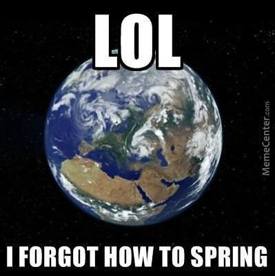 I Forgot What Season We Have Already, Earth Y U No Spring?!
